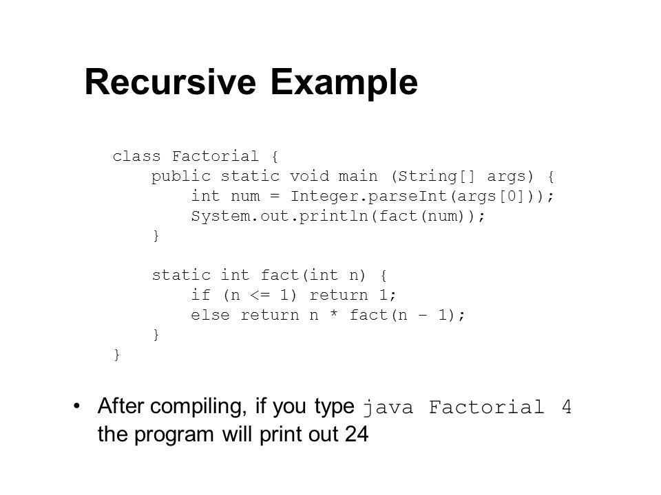 Recursive Example class Factorial { public static void main (String[] args) { int num = Integer.parseInt(args[0]));